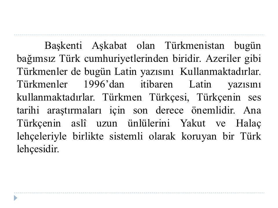 Başkenti Aşkabat olan Türkmenistan bugün bağımsız Türk cumhuriyetlerinden biridir. Azeriler gibi Türkmenler de bugün Latin yazısını Kullanmaktadırlar.