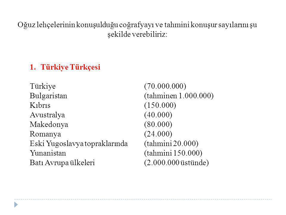 Oğuz lehçelerinin konuşulduğu coğrafyayı ve tahmini konuşur sayılarını şu şekilde verebiliriz: 1.Türkiye Türkçesi Türkiye (70.000.000) Bulgaristan (ta