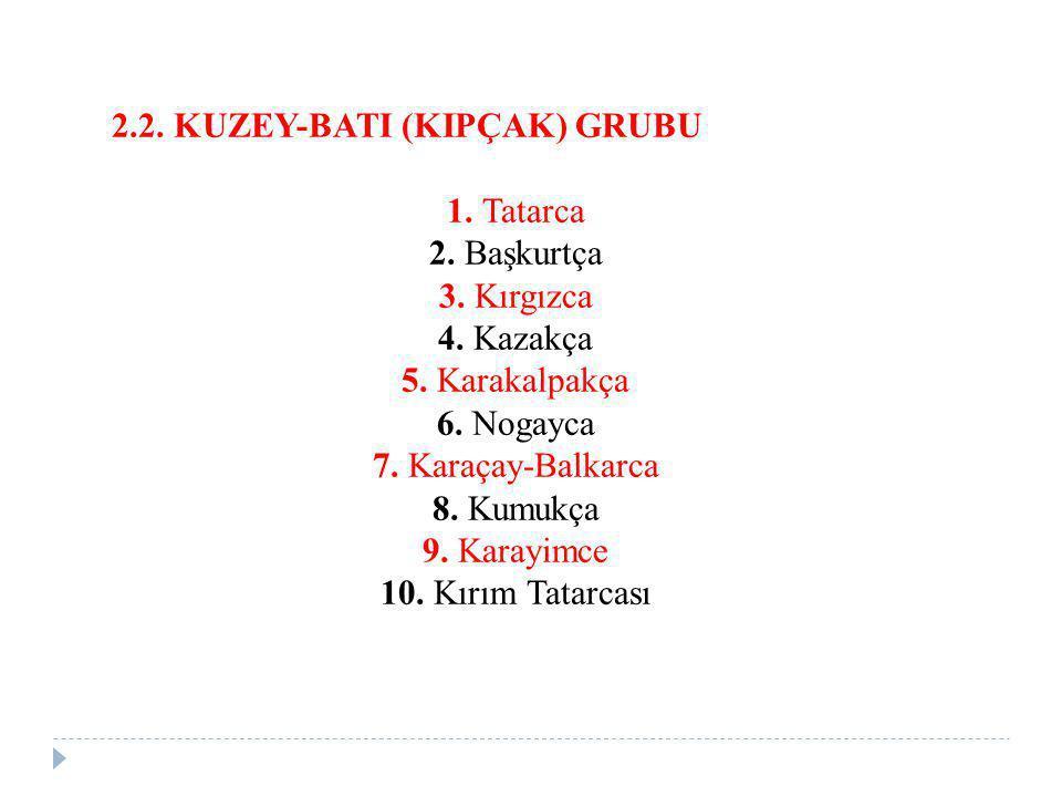 2.2. KUZEY-BATI (KIPÇAK) GRUBU 1. Tatarca 2. Başkurtça 3. Kırgızca 4. Kazakça 5. Karakalpakça 6. Nogayca 7. Karaçay-Balkarca 8. Kumukça 9. Karayimce 1