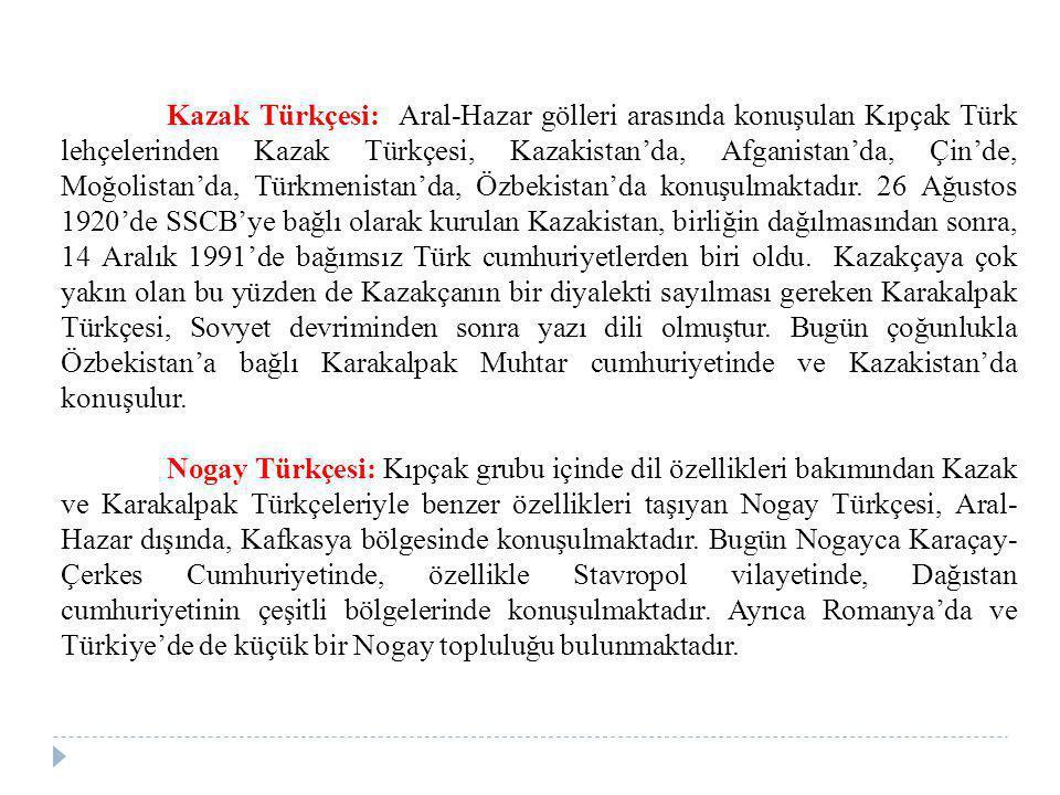Kazak Türkçesi: Aral-Hazar gölleri arasında konuşulan Kıpçak Türk lehçelerinden Kazak Türkçesi, Kazakistan'da, Afganistan'da, Çin'de, Moğolistan'da, T
