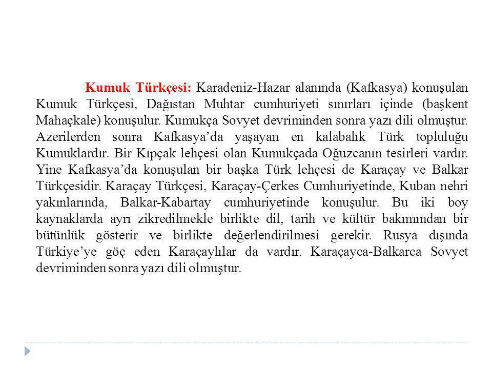 Kumuk Türkçesi: Karadeniz-Hazar alanında (Kafkasya) konuşulan Kumuk Türkçesi, Dağıstan Muhtar cumhuriyeti sınırları içinde (başkent Mahaçkale) konuşul