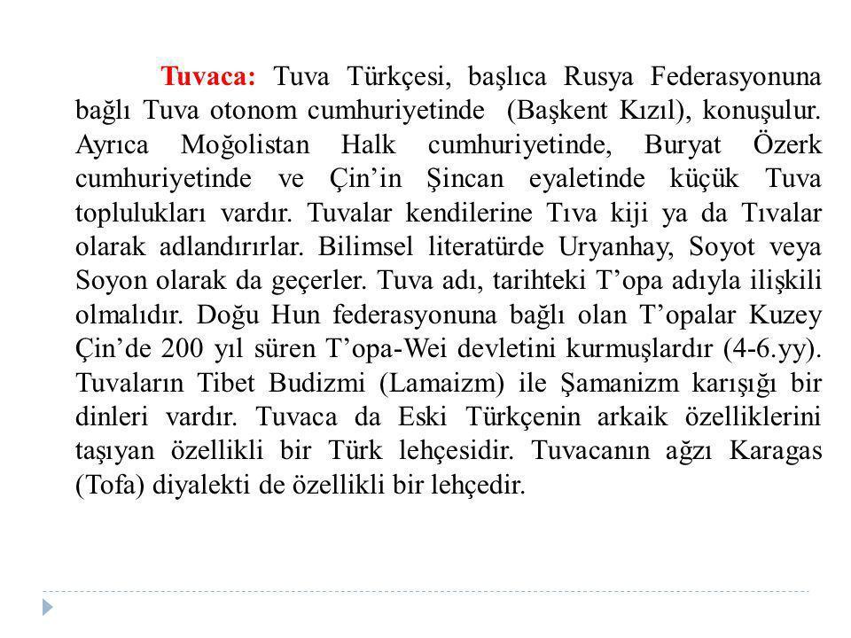 Tuvaca: Tuva Türkçesi, başlıca Rusya Federasyonuna bağlı Tuva otonom cumhuriyetinde (Başkent Kızıl), konuşulur. Ayrıca Moğolistan Halk cumhuriyetinde,