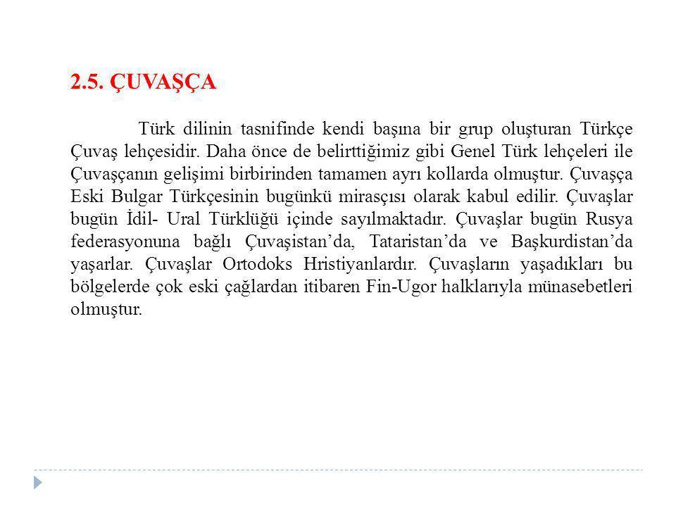 2.5. ÇUVAŞÇA Türk dilinin tasnifinde kendi başına bir grup oluşturan Türkçe Çuvaş lehçesidir. Daha önce de belirttiğimiz gibi Genel Türk lehçeleri ile