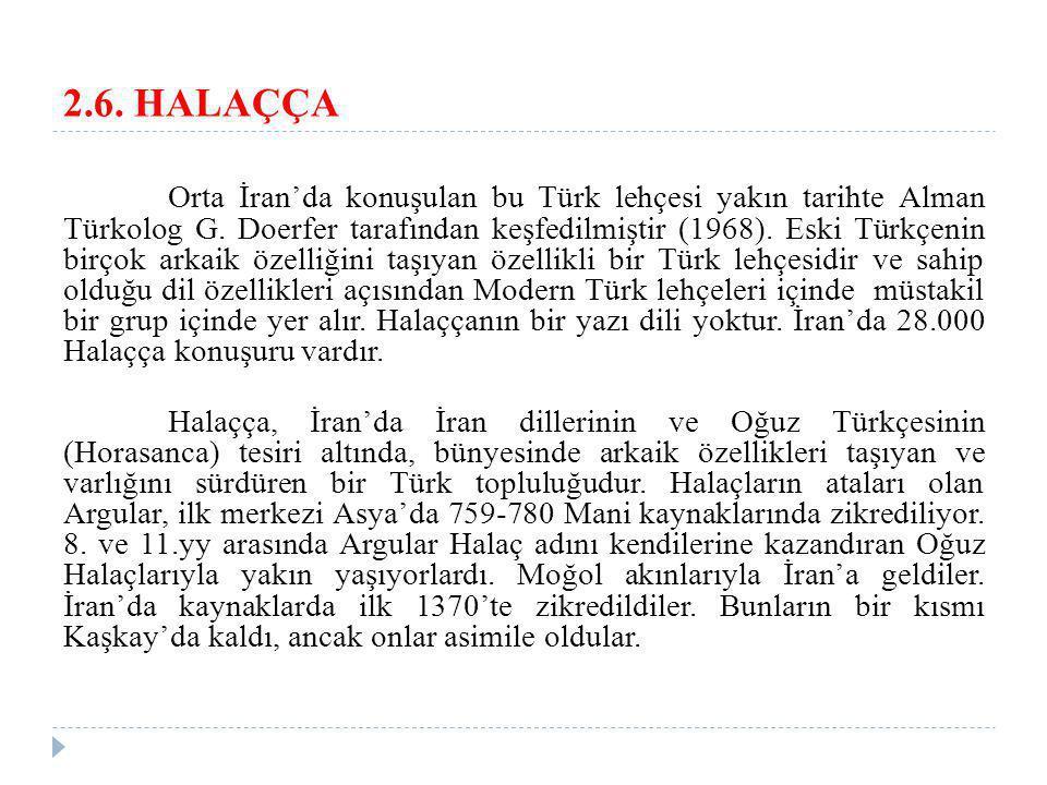 2.6. HALAÇÇA Orta İran'da konuşulan bu Türk lehçesi yakın tarihte Alman Türkolog G. Doerfer tarafından keşfedilmiştir (1968). Eski Türkçenin birçok ar