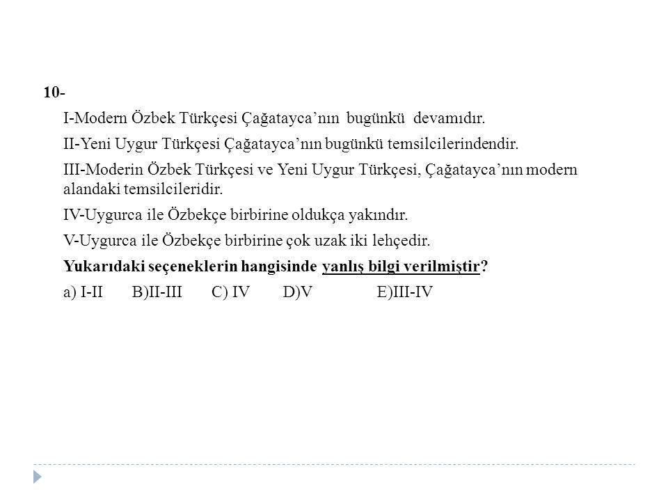 10- I-Modern Özbek Türkçesi Çağatayca'nın bugünkü devamıdır. II-Yeni Uygur Türkçesi Çağatayca'nın bugünkü temsilcilerindendir. III-Moderin Özbek Türkç