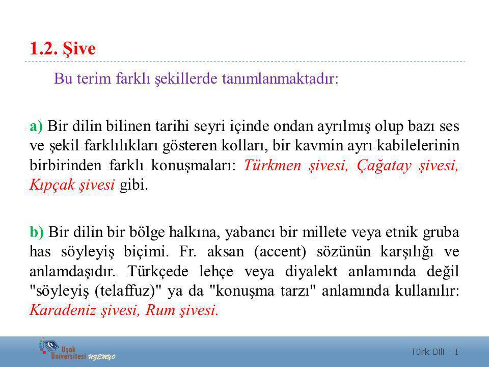 1.2. Şive Bu terim farklı şekillerde tanımlanmaktadır: a) Bir dilin bilinen tarihi seyri içinde ondan ayrılmış olup bazı ses ve şekil farklılıkları gö