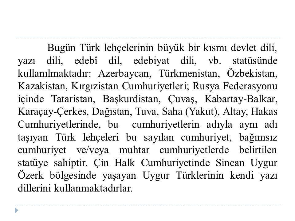 Bugün Türk lehçelerinin büyük bir kısmı devlet dili, yazı dili, edebî dil, edebiyat dili, vb. statüsünde kullanılmaktadır: Azerbaycan, Türkmenistan, Ö