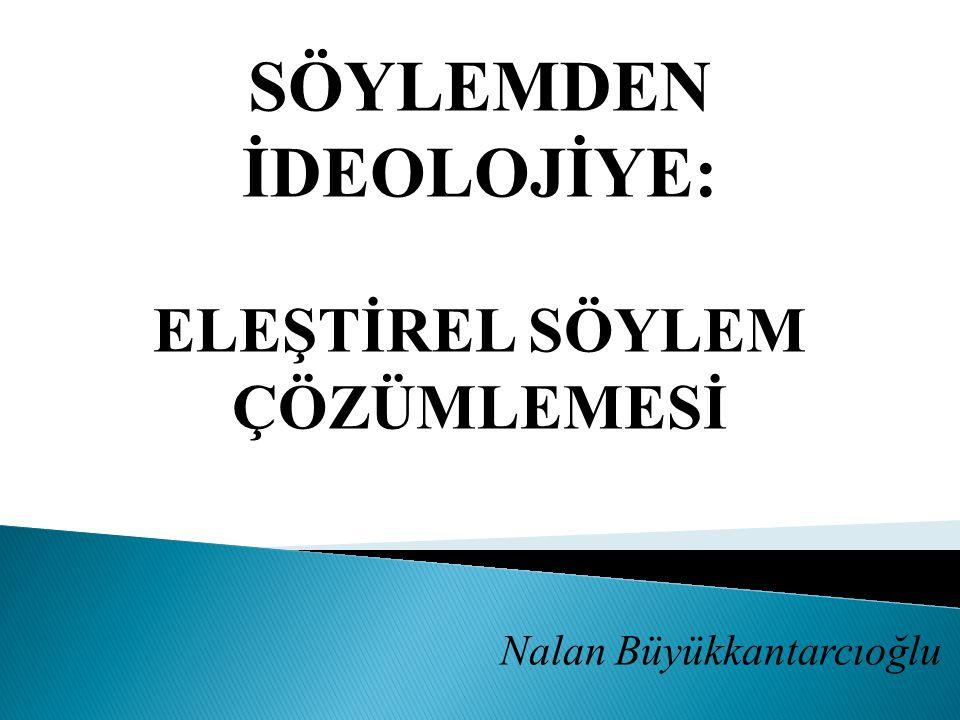 SÖYLEMDEN İDEOLOJİYE: ELEŞTİREL SÖYLEM ÇÖZÜMLEMESİ Nalan Büyükkantarcıoğlu