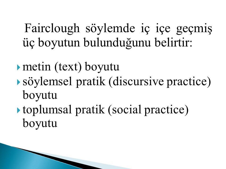 Fairclough söylemde iç içe geçmiş üç boyutun bulunduğunu belirtir :  metin (text) boyutu  söylemsel pratik (discursive practice) boyutu  toplumsal