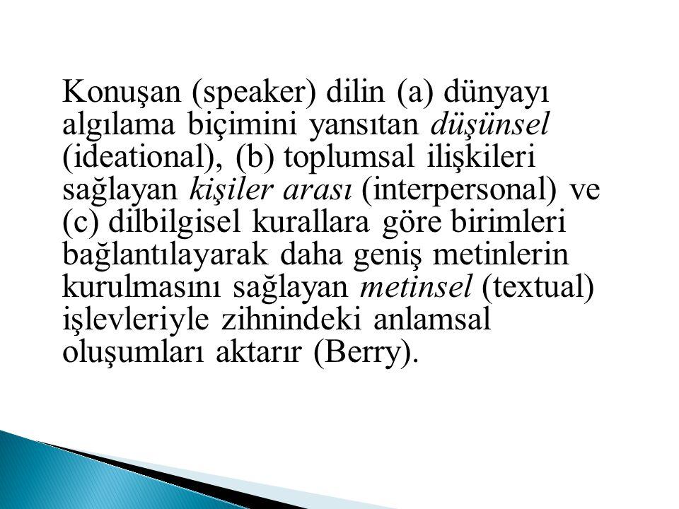 Konuşan (speaker) dilin (a) dünyayı algılama biçimini yansıtan düşünsel (ideational), (b) toplumsal ilişkileri sağlayan kişiler arası (interpersonal)