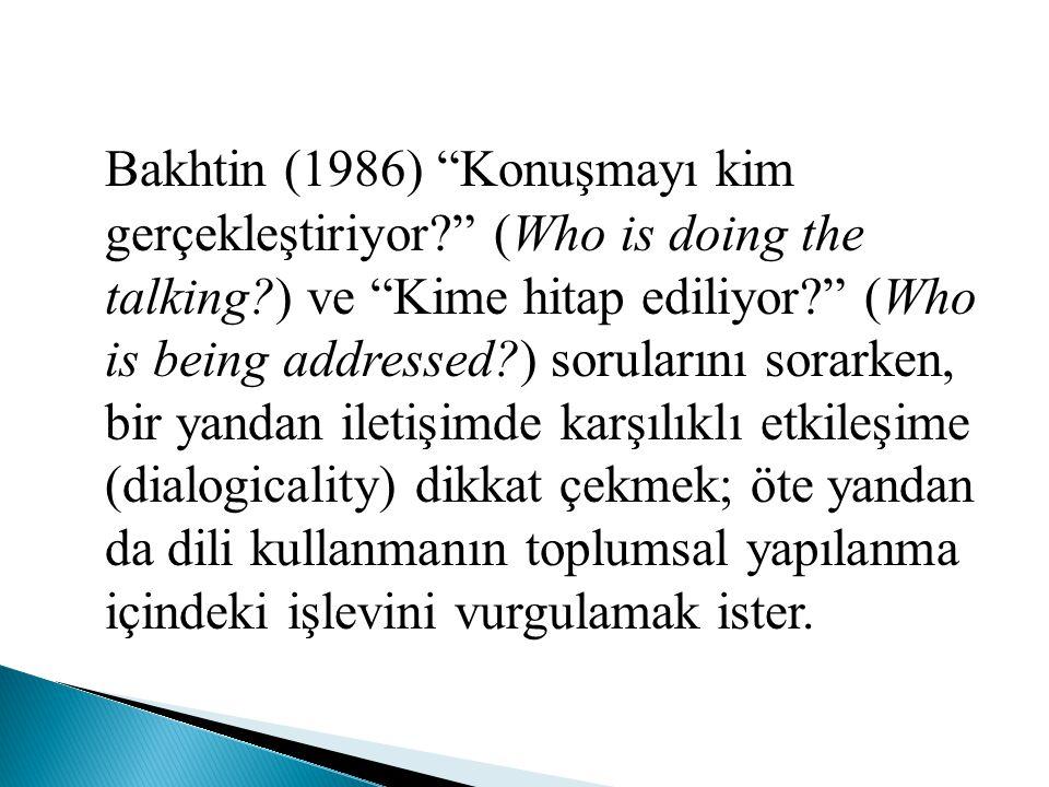 """Bakhtin (1986) """"Konuşmayı kim gerçekleştiriyor?"""" (Who is doing the talking?) ve """"Kime hitap ediliyor?"""" (Who is being addressed?) sorularını sorarken,"""
