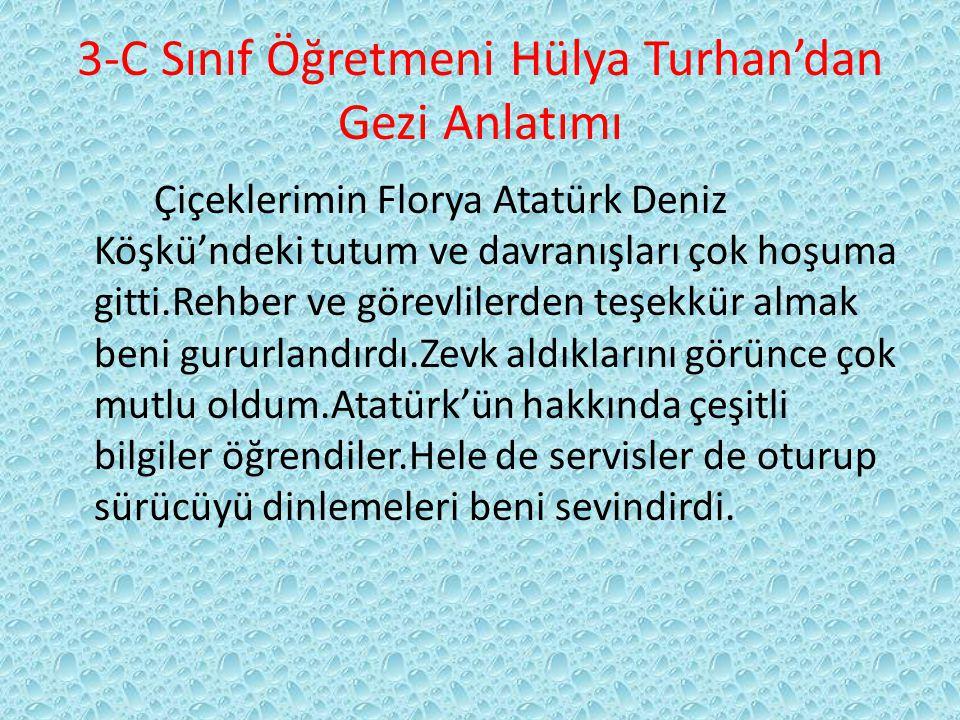3-C Sınıf Öğretmeni Hülya Turhan'dan Gezi Anlatımı Çiçeklerimin Florya Atatürk Deniz Köşkü'ndeki tutum ve davranışları çok hoşuma gitti.Rehber ve görevlilerden teşekkür almak beni gururlandırdı.Zevk aldıklarını görünce çok mutlu oldum.Atatürk'ün hakkında çeşitli bilgiler öğrendiler.Hele de servisler de oturup sürücüyü dinlemeleri beni sevindirdi.