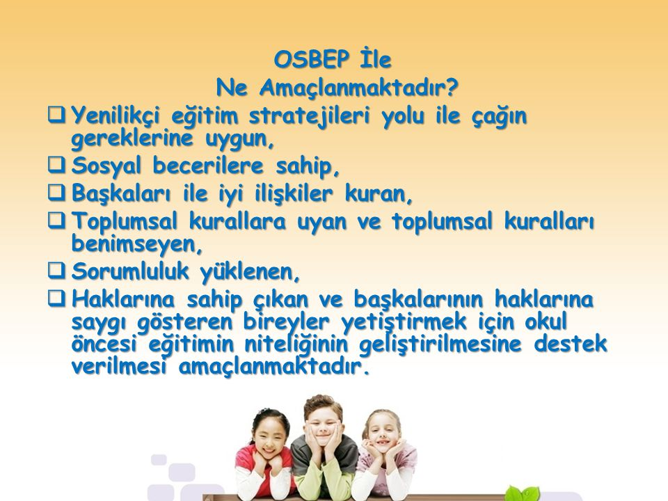 OSBEP İle Ne Amaçlanmaktadır? Ne Amaçlanmaktadır?  Yenilikçi eğitim stratejileri yolu ile çağın gereklerine uygun,  Sosyal becerilere sahip,  Başka