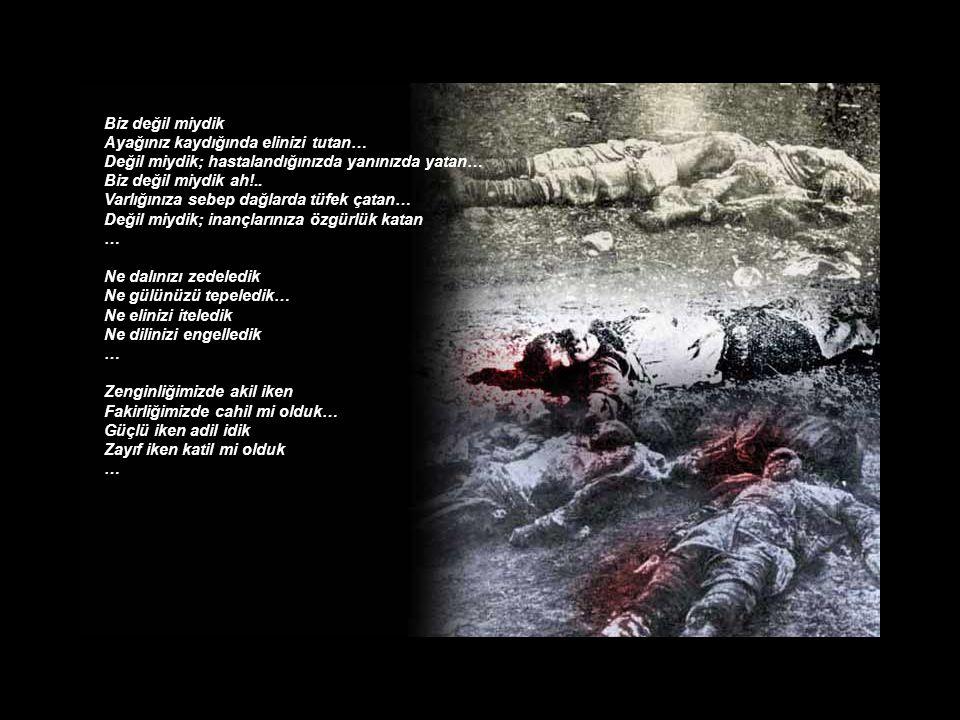 Diyelim ki doğru… Kaderimiz kötü Talihimiz teres Acılar kör etti ocağımızı Kundaklanmış ateşler yüreğimizi yaktı… Evimiz barkımız kül başımıza Kurşunlar çağalarımızı yetim bıraktı...