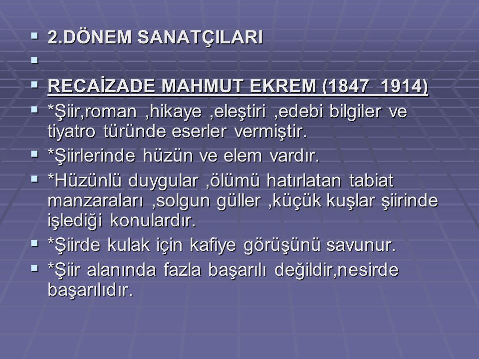  2.DÖNEM SANATÇILARI   RECAİZADE MAHMUT EKREM (1847_1914)  *Şiir,roman,hikaye,eleştiri,edebi bilgiler ve tiyatro türünde eserler vermiştir.  *Şii