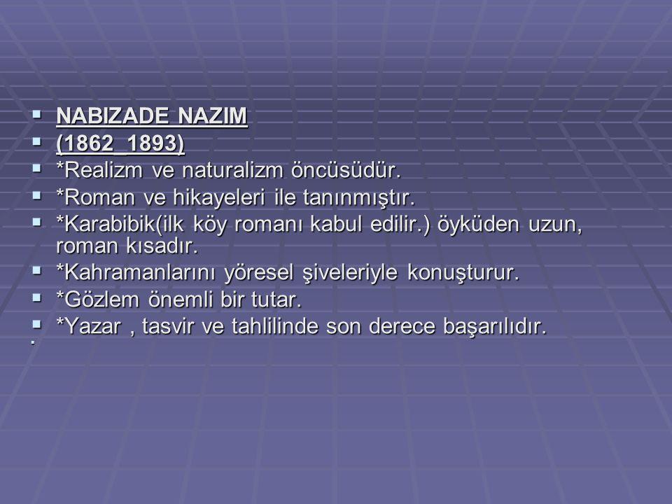  NABIZADE NAZIM  (1862_1893)  *Realizm ve naturalizm öncüsüdür.  *Roman ve hikayeleri ile tanınmıştır.  *Karabibik(ilk köy romanı kabul edilir.)