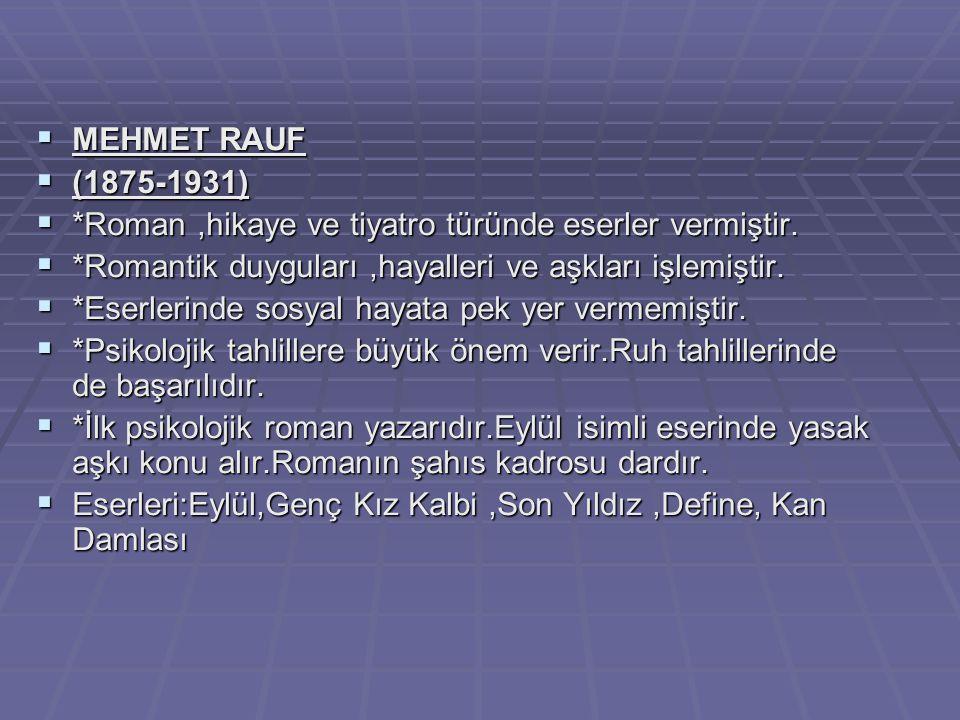  MEHMET RAUF  (1875-1931)  *Roman,hikaye ve tiyatro türünde eserler vermiştir.  *Romantik duyguları,hayalleri ve aşkları işlemiştir.  *Eserlerind