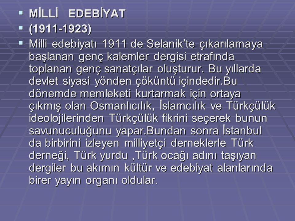  MİLLİ EDEBİYAT  (1911-1923)  Milli edebiyatı 1911 de Selanik'te çıkarılamaya başlanan genç kalemler dergisi etrafında toplanan genç sanatçılar olu