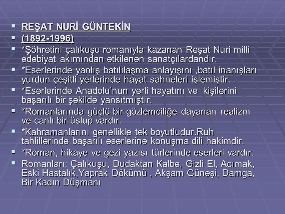 REŞAT NURİ GÜNTEKİN  (1892-1996)  *Şöhretini çalıkuşu romanıyla kazanan Reşat Nuri milli edebiyat akımından etkilenen sanatçılardandır.  *Eserler