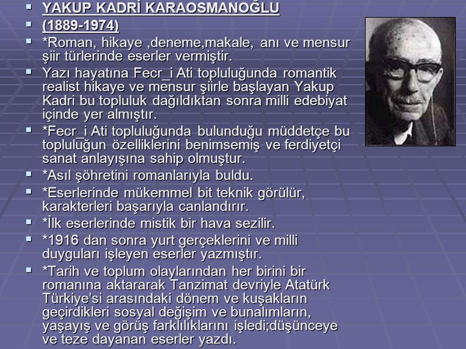  YAKUP KADRİ KARAOSMANOĞLU  (1889-1974)  *Roman, hikaye,deneme,makale, anı ve mensur şiir türlerinde eserler vermiştir.  Yazı hayatına Fecr_i Ati