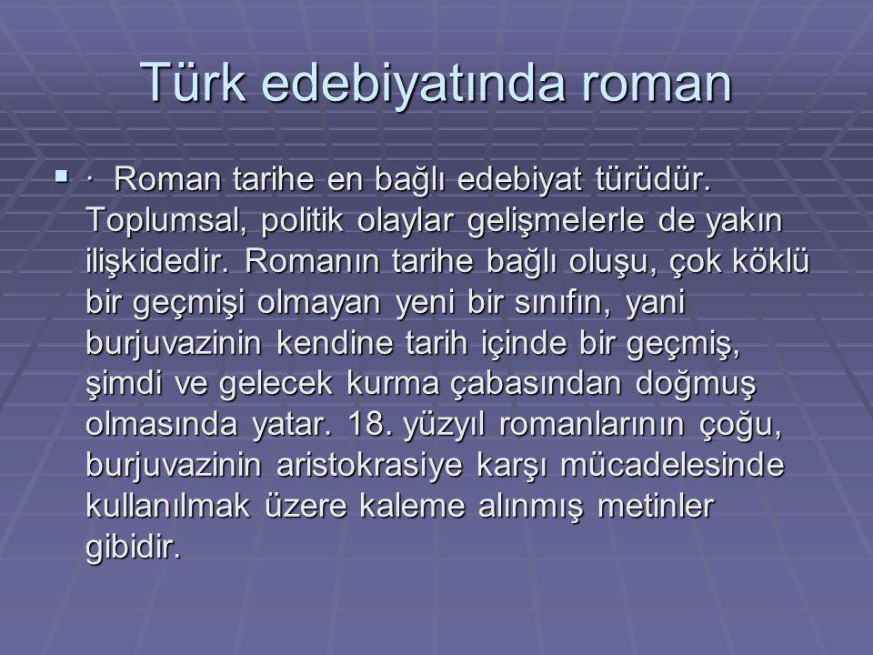Türk edebiyatında roman  · Roman tarihe en bağlı edebiyat türüdür. Toplumsal, politik olaylar gelişmelerle de yakın ilişkidedir. Romanın tarihe bağlı