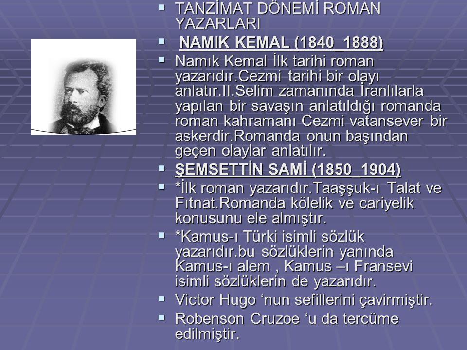  TANZİMAT DÖNEMİ ROMAN YAZARLARI  NAMIK KEMAL (1840_1888)  Namık Kemal İlk tarihi roman yazarıdır.Cezmi tarihi bir olayı anlatır.II.Selim zamanında