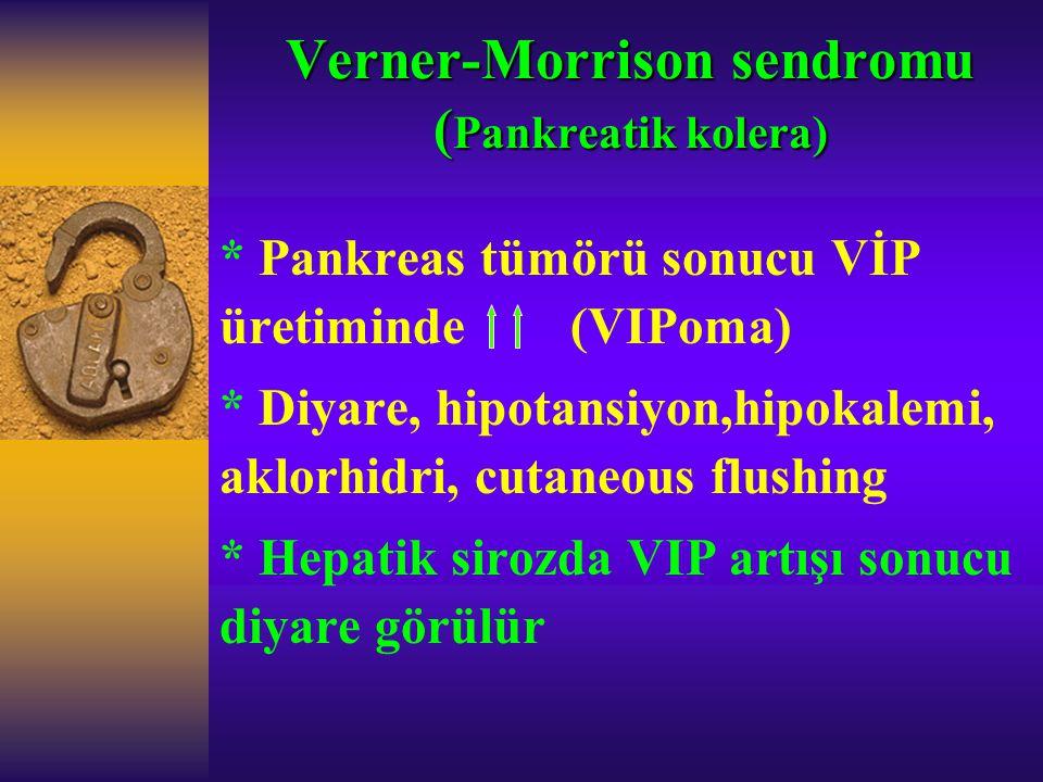 Verner-Morrison sendromu ( Pankreatik kolera) * Pankreas tümörü sonucu VİP üretiminde (VIPoma) * Diyare, hipotansiyon,hipokalemi, aklorhidri, cutaneou