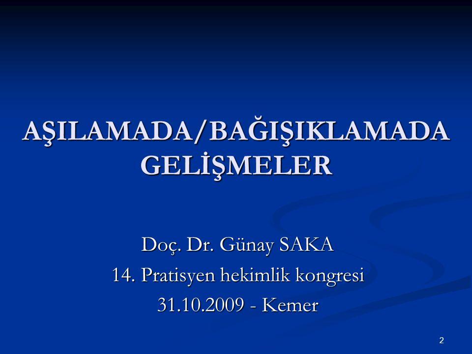 2 AŞILAMADA/BAĞIŞIKLAMADA GELİŞMELER Doç. Dr. Günay SAKA 14. Pratisyen hekimlik kongresi 31.10.2009 - Kemer