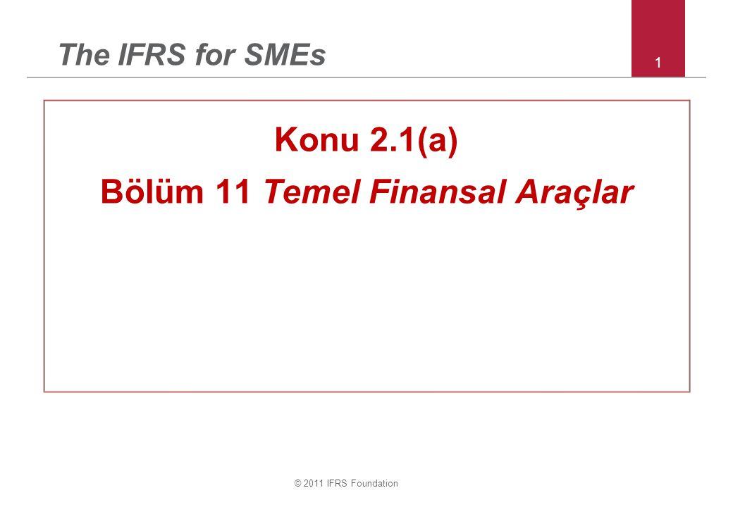 © 2011 IFRS Foundation 12 Bölüm 11 – Temel borçlanma araçları Temel borçlanma araçları kapsamına girmeyen finansal araçlar: –Dönüştürülebilir veya satın alma opsiyonlu hisse senedi yatırımları –Swap, forward ve future sözleşmeleri;opsiyonlar, haklar ve diğer türevler –Olağandışı ön ödeme koşullu krediler (vergi değişikliğine, muhasebe değişikliğine dayalı, şirket performansından kaynaklanan) Belirtilen borçlanma araçlarının tümü Bölüm 12 kapsamında gerçeğe uygun değerleri kâr veya zarara yansıtılır