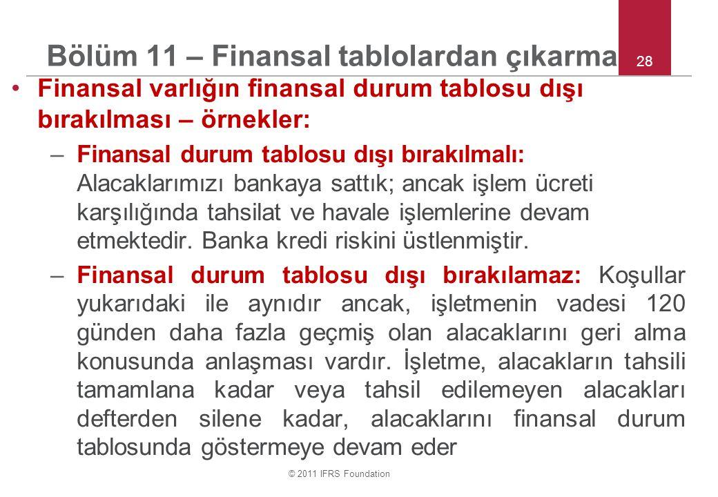 © 2011 IFRS Foundation 28 Bölüm 11 – Finansal tablolardan çıkarma Finansal varlığın finansal durum tablosu dışı bırakılması – örnekler: –Finansal durum tablosu dışı bırakılmalı: Alacaklarımızı bankaya sattık; ancak işlem ücreti karşılığında tahsilat ve havale işlemlerine devam etmektedir.