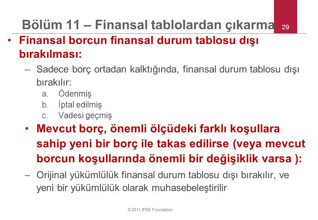 © 2011 IFRS Foundation 29 Bölüm 11 – Finansal tablolardan çıkarma Finansal borcun finansal durum tablosu dışı bırakılması: –Sadece borç ortadan kalktığında, finansal durum tablosu dışı bırakılır: a.Ödenmiş b.İptal edilmiş c.Vadesi geçmiş Mevcut borç, önemli ölçüdeki farklı koşullara sahip yeni bir borç ile takas edilirse (veya mevcut borcun koşullarında önemli bir değişiklik varsa ): –Orijinal yükümlülük finansal durum tablosu dışı bırakılır, ve yeni bir yükümlülük olarak muhasebeleştirilir