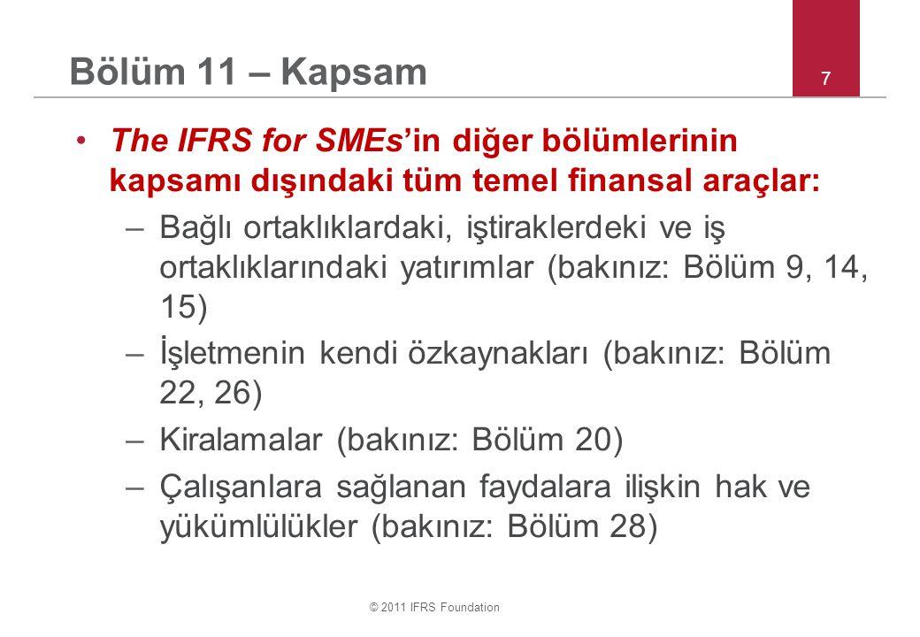 © 2011 IFRS Foundation 7 Bölüm 11 – Kapsam The IFRS for SMEs'in diğer bölümlerinin kapsamı dışındaki tüm temel finansal araçlar: –Bağlı ortaklıklardaki, iştiraklerdeki ve iş ortaklıklarındaki yatırımlar (bakınız: Bölüm 9, 14, 15) –İşletmenin kendi özkaynakları (bakınız: Bölüm 22, 26) –Kiralamalar (bakınız: Bölüm 20) –Çalışanlara sağlanan faydalara ilişkin hak ve yükümlülükler (bakınız: Bölüm 28)