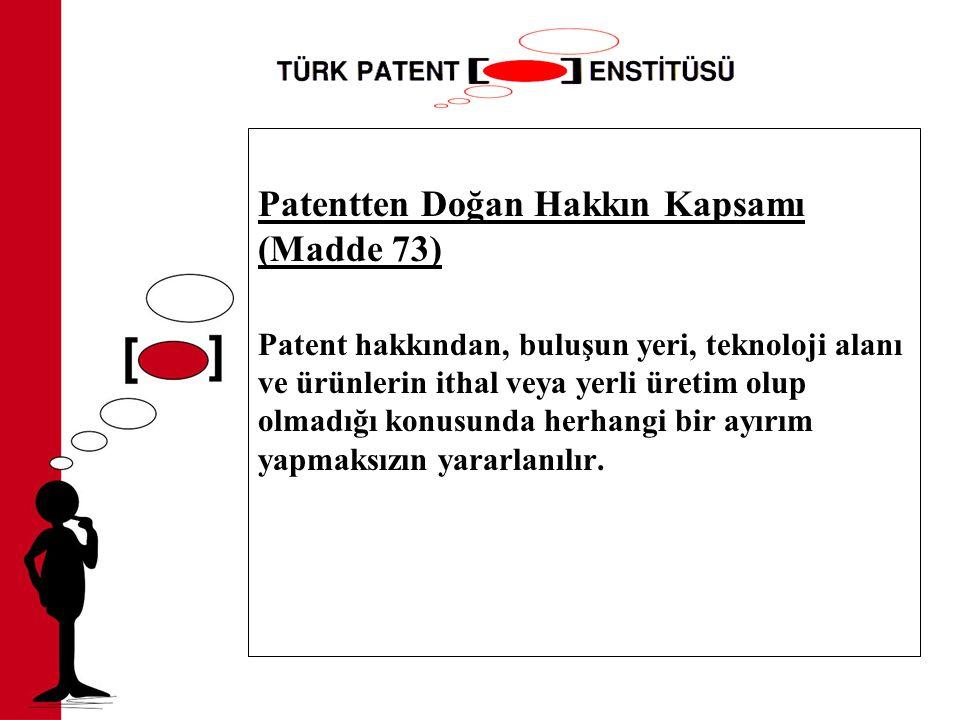 Patentten Doğan Hakkın Kapsamı (Madde 73) Patent hakkından, buluşun yeri, teknoloji alanı ve ürünlerin ithal veya yerli üretim olup olmadığı konusunda herhangi bir ayırım yapmaksızın yararlanılır.