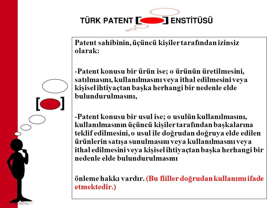 Patent sahibinin, üçüncü kişiler tarafından izinsiz olarak: -Patent konusu bir ürün ise; o ürünün üretilmesini, satılmasını, kullanılmasını veya ithal edilmesini veya kişisel ihtiyaçtan başka herhangi bir nedenle elde bulundurulmasını, -Patent konusu bir usul ise; o usulün kullanılmasını, kullanılmasının üçüncü kişiler tarafından başkalarına teklif edilmesini, o usul ile doğrudan doğruya elde edilen ürünlerin satışa sunulmasını veya kullanılmasını veya ithal edilmesini veya kişisel ihtiyaçtan başka herhangi bir nedenle elde bulundurulmasını önleme hakkı vardır.