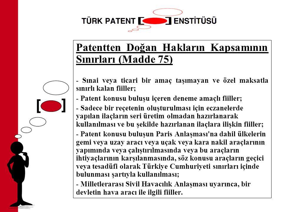 Patentten Doğan Hakların Kapsamının Sınırları (Madde 75) - Sınai veya ticari bir amaç taşımayan ve özel maksatla sınırlı kalan fiiller; - Patent konusu buluşu içeren deneme amaçlı fiiller; - Sadece bir reçetenin oluşturulması için eczanelerde yapılan ilaçların seri üretim olmadan hazırlanarak kullanılması ve bu şekilde hazırlanan ilaçlara ilişkin fiiller; - Patent konusu buluşun Paris Anlaşması na dahil ülkelerin gemi veya uzay aracı veya uçak veya kara nakil araçlarının yapımında veya çalıştırılmasında veya bu araçların ihtiyaçlarının karşılanmasında, söz konusu araçların geçici veya tesadüfi olarak Türkiye Cumhuriyeti sınırları içinde bulunması şartıyla kullanılması; - Milletlerarası Sivil Havacılık Anlaşması uyarınca, bir devletin hava aracı ile ilgili fiiller.