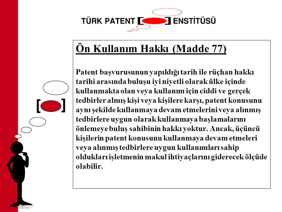 Ön Kullanım Hakkı (Madde 77) Patent başvurusunun yapıldığı tarih ile rüçhan hakkı tarihi arasında buluşu iyi niyetli olarak ülke içinde kullanmakta olan veya kullanım için ciddi ve gerçek tedbirler almış kişi veya kişilere karşı, patent konusunu aynı şekilde kullanmaya devam etmelerini veya alınmış tedbirlere uygun olarak kullanmaya başlamalarını önlemeye buluş sahibinin hakkı yoktur.