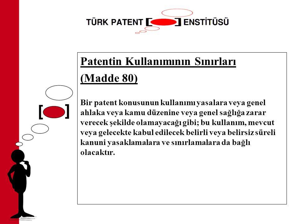 Patentin Kullanımının Sınırları (Madde 80) Bir patent konusunun kullanımı yasalara veya genel ahlaka veya kamu düzenine veya genel sağlığa zarar verecek şekilde olamayacağı gibi; bu kullanım, mevcut veya gelecekte kabul edilecek belirli veya belirsiz süreli kanuni yasaklamalara ve sınırlamalara da bağlı olacaktır.