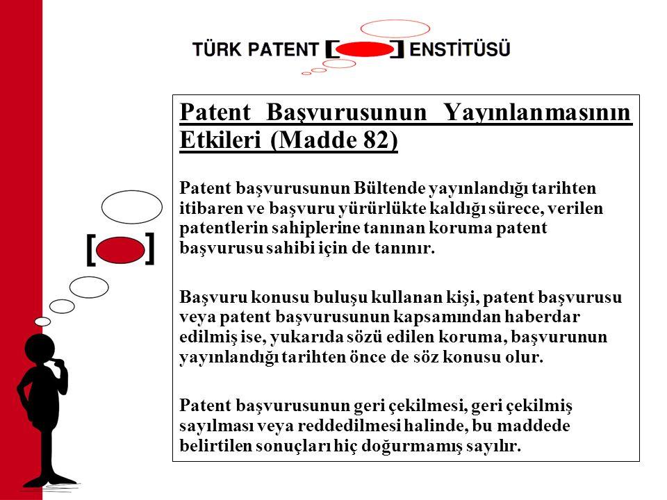 Patent Başvurusunun Yayınlanmasının Etkileri (Madde 82) Patent başvurusunun Bültende yayınlandığı tarihten itibaren ve başvuru yürürlükte kaldığı sürece, verilen patentlerin sahiplerine tanınan koruma patent başvurusu sahibi için de tanınır.