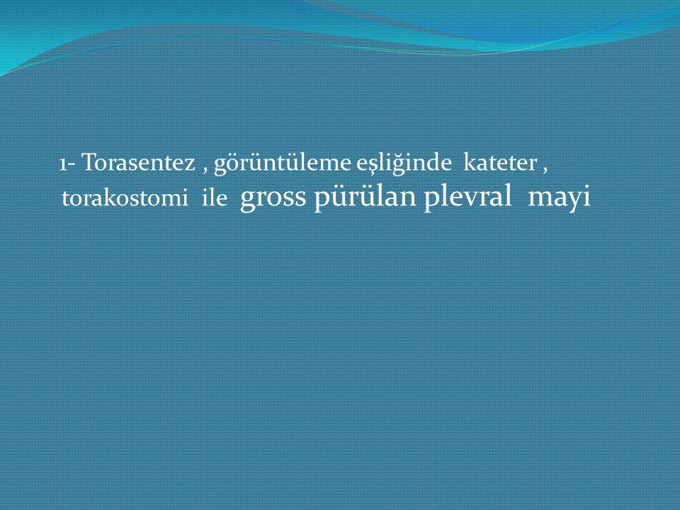1- Torasentez, görüntüleme eşliğinde kateter, torakostomi ile gross pürülan plevral mayi