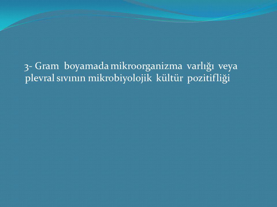 3- Gram boyamada mikroorganizma varlığı veya plevral sıvının mikrobiyolojik kültür pozitifliği
