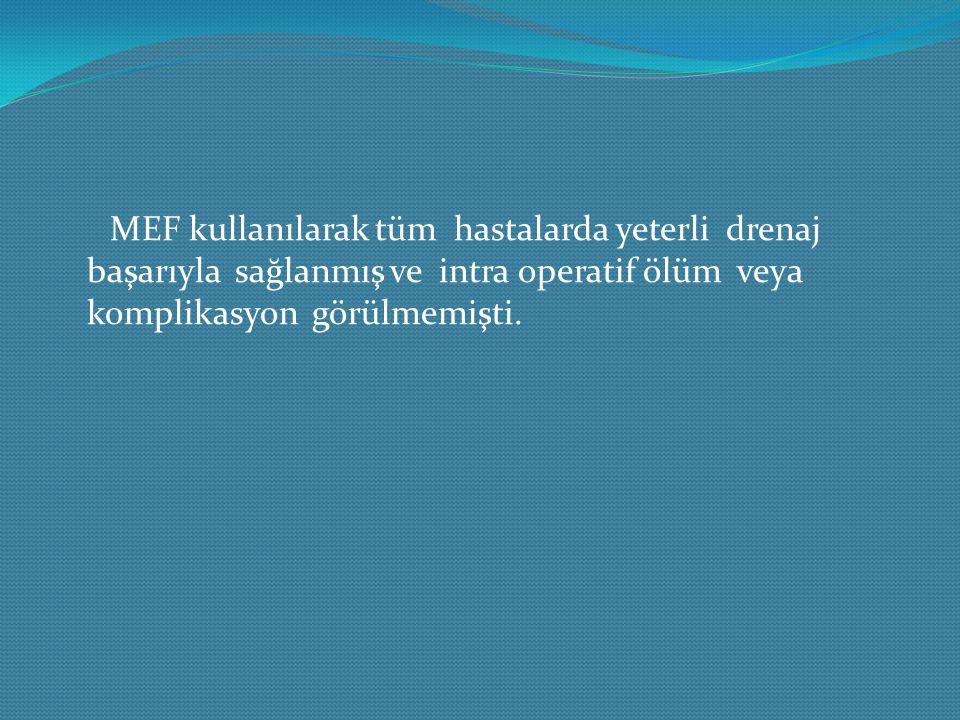MEF kullanılarak tüm hastalarda yeterli drenaj başarıyla sağlanmış ve intra operatif ölüm veya komplikasyon görülmemişti.