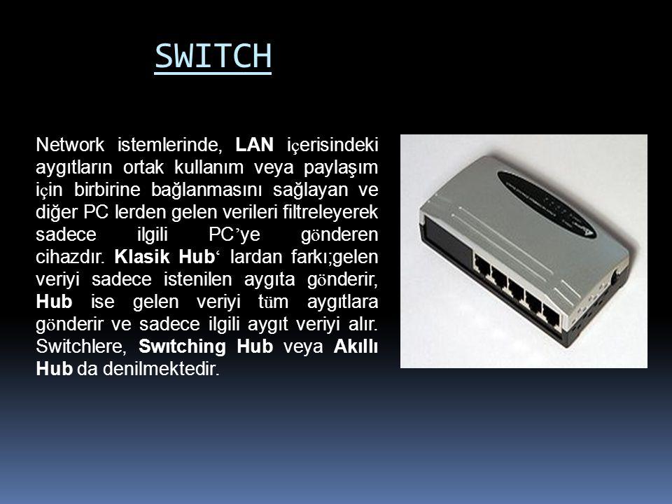 SWITCH Network istemlerinde, LAN i ç erisindeki aygıtların ortak kullanım veya paylaşım i ç in birbirine bağlanmasını sağlayan ve diğer PC lerden gelen verileri filtreleyerek sadece ilgili PC ' ye g ö nderen cihazdır.