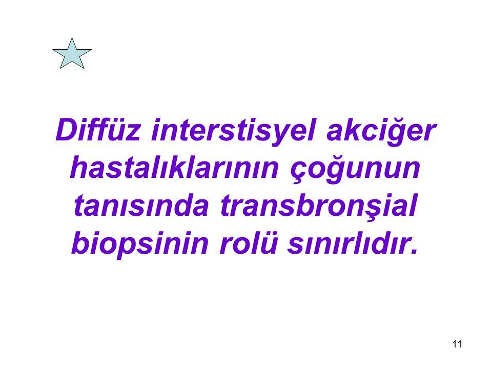 11 Diffüz interstisyel akciğer hastalıklarının çoğunun tanısında transbronşial biopsinin rolü sınırlıdır.