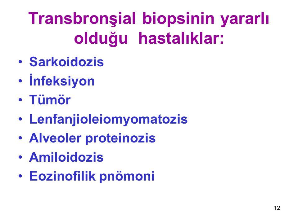 12 Transbronşial biopsinin yararlı olduğu hastalıklar: Sarkoidozis İnfeksiyon Tümör Lenfanjioleiomyomatozis Alveoler proteinozis Amiloidozis Eozinofil