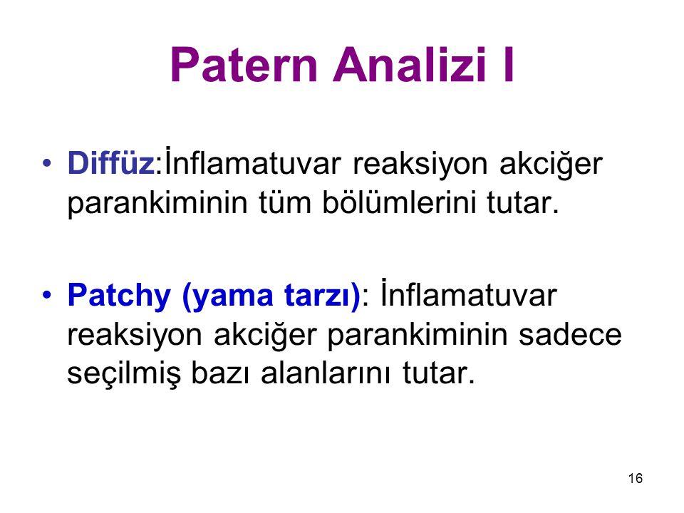 16 Patern Analizi I Diffüz:İnflamatuvar reaksiyon akciğer parankiminin tüm bölümlerini tutar. Patchy (yama tarzı): İnflamatuvar reaksiyon akciğer para