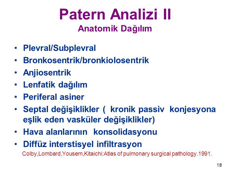 18 Patern Analizi II Anatomik Dağılım Plevral/Subplevral Bronkosentrik/bronkiolosentrik Anjiosentrik Lenfatik dağılım Periferal asiner Septal değişiklikler ( kronik passiv konjesyona eşlik eden vasküler değişiklikler) Hava alanlarının konsolidasyonu Diffüz interstisyel infiltrasyon Colby,Lombard,Yousem,Kitaichi:Atlas of pulmonary surgical pathology.1991.