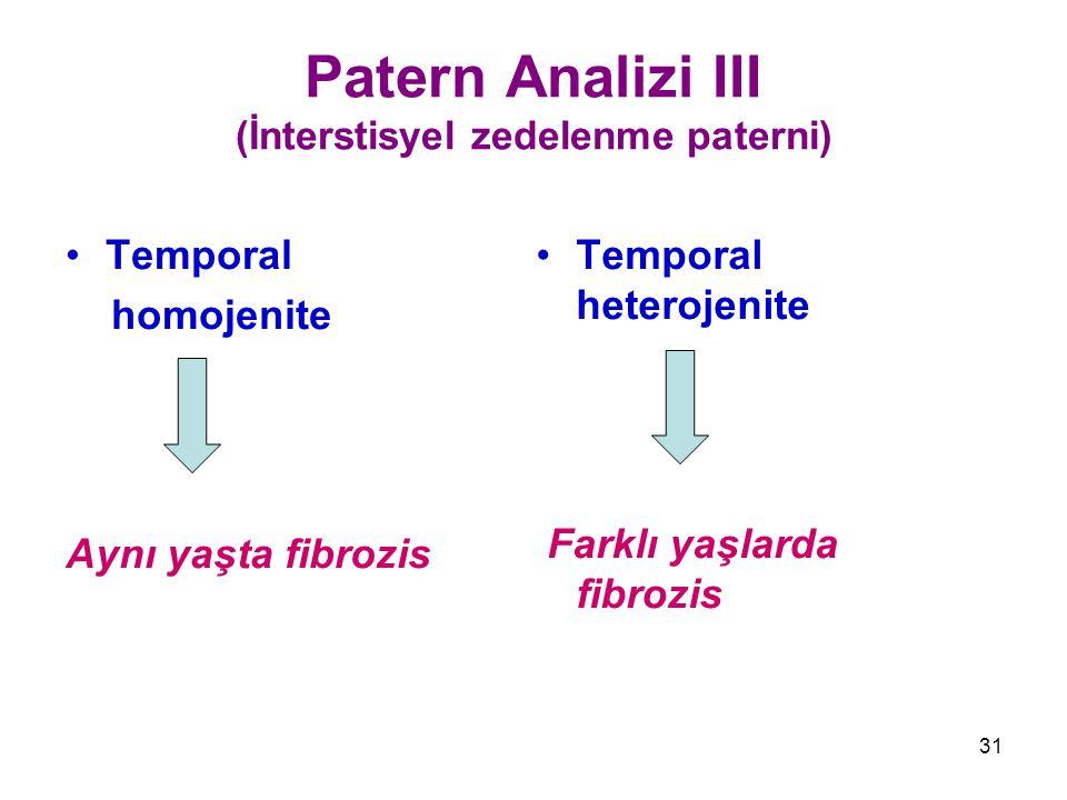 31 Patern Analizi III (İnterstisyel zedelenme paterni) Temporal homojenite Aynı yaşta fibrozis Temporal heterojenite Farklı yaşlarda fibrozis