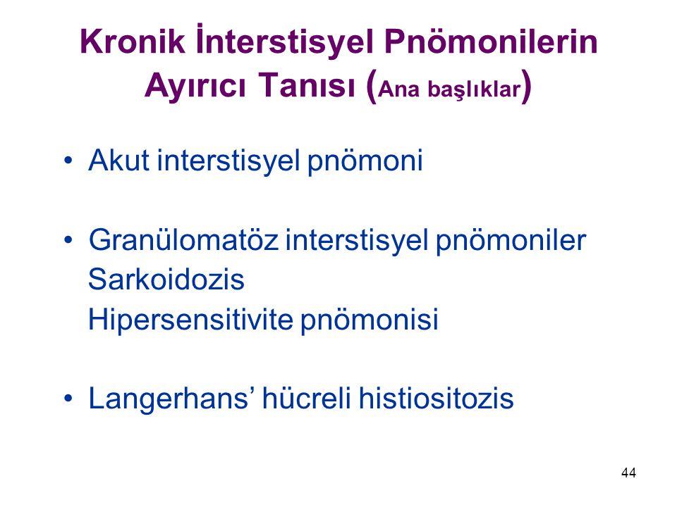 44 Kronik İnterstisyel Pnömonilerin Ayırıcı Tanısı ( Ana başlıklar ) Akut interstisyel pnömoni Granülomatöz interstisyel pnömoniler Sarkoidozis Hipersensitivite pnömonisi Langerhans' hücreli histiositozis