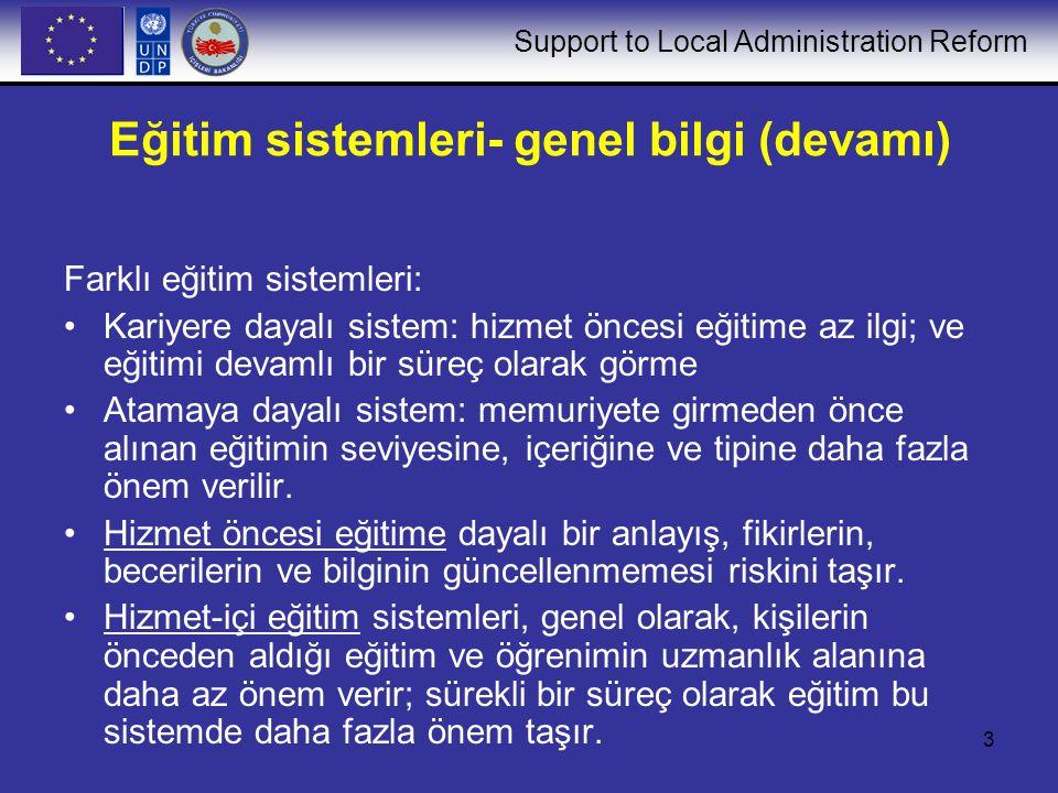 Support to Local Administration Reform 3 Eğitim sistemleri- genel bilgi (devamı) Farklı eğitim sistemleri: Kariyere dayalı sistem: hizmet öncesi eğiti
