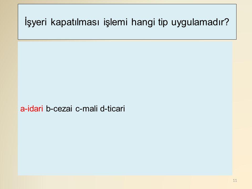 11 a-idari b-cezai c-mali d-ticari İşyeri kapatılması işlemi hangi tip uygulamadır?